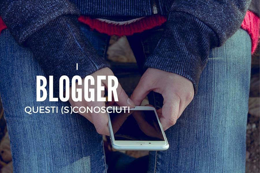 Blogger: questi (S)conosciuti